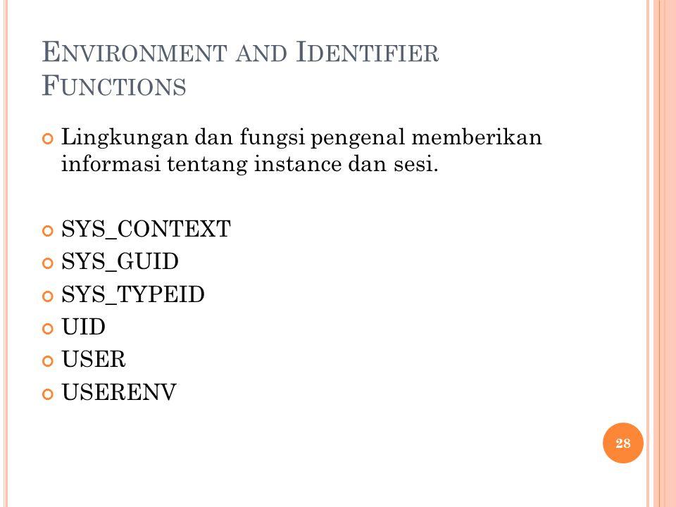 E NVIRONMENT AND I DENTIFIER F UNCTIONS Lingkungan dan fungsi pengenal memberikan informasi tentang instance dan sesi. SYS_CONTEXT SYS_GUID SYS_TYPEID