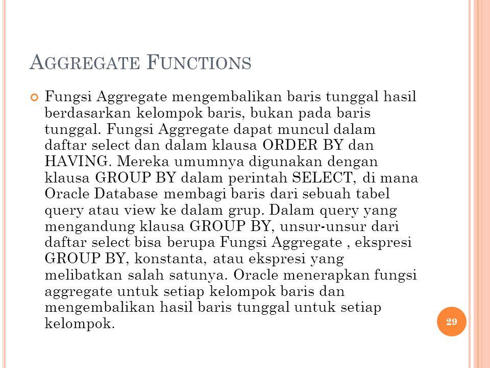 A GGREGATE F UNCTIONS Fungsi Aggregate mengembalikan baris tunggal hasil berdasarkan kelompok baris, bukan pada baris tunggal. Fungsi Aggregate dapat