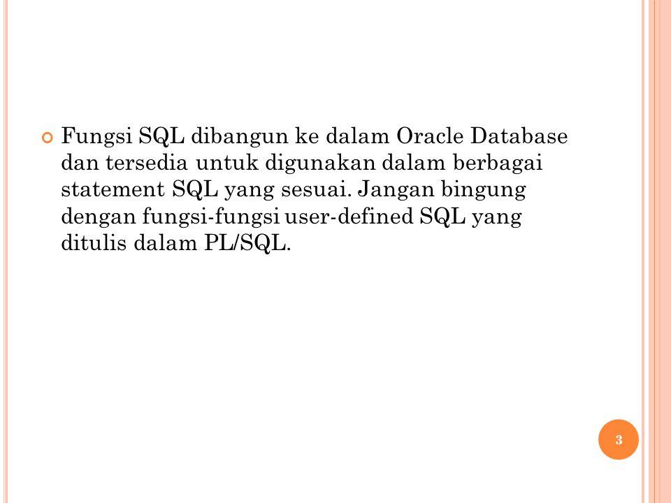 Fungsi SQL dibangun ke dalam Oracle Database dan tersedia untuk digunakan dalam berbagai statement SQL yang sesuai. Jangan bingung dengan fungsi-fungs