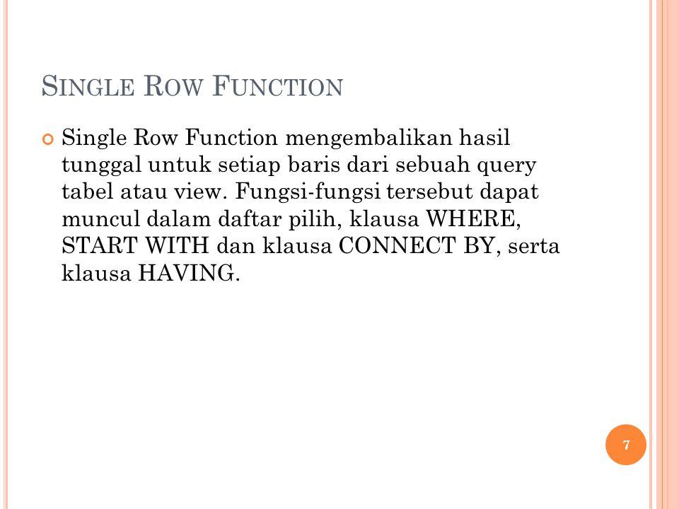 S INGLE R OW F UNCTION Single Row Function mengembalikan hasil tunggal untuk setiap baris dari sebuah query tabel atau view. Fungsi-fungsi tersebut da