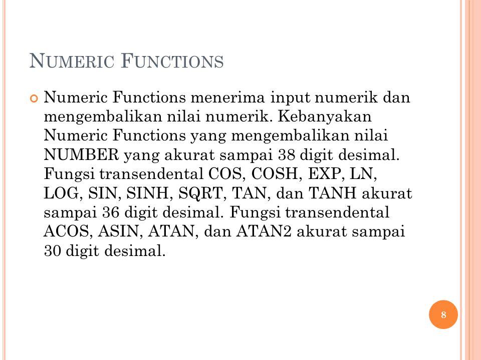 N UMERIC F UNCTIONS Numeric Functions menerima input numerik dan mengembalikan nilai numerik. Kebanyakan Numeric Functions yang mengembalikan nilai NU