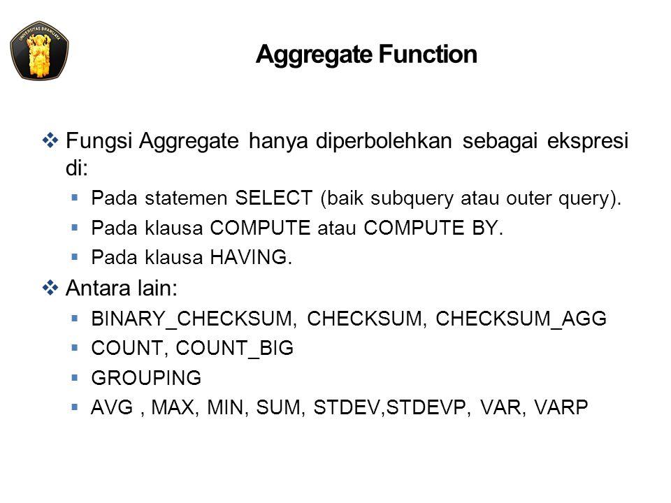 Aggregate Function  Fungsi Aggregate hanya diperbolehkan sebagai ekspresi di:  Pada statemen SELECT (baik subquery atau outer query).