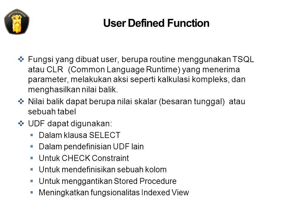 User Defined Function  Fungsi yang dibuat user, berupa routine menggunakan TSQL atau CLR (Common Language Runtime) yang menerima parameter, melakukan aksi seperti kalkulasi kompleks, dan menghasilkan nilai balik.