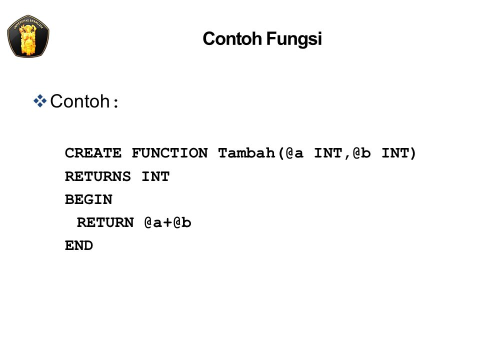 Contoh Fungsi  Contoh : CREATE FUNCTION Tambah(@a INT,@b INT) RETURNS INT BEGIN RETURN @a+@b END