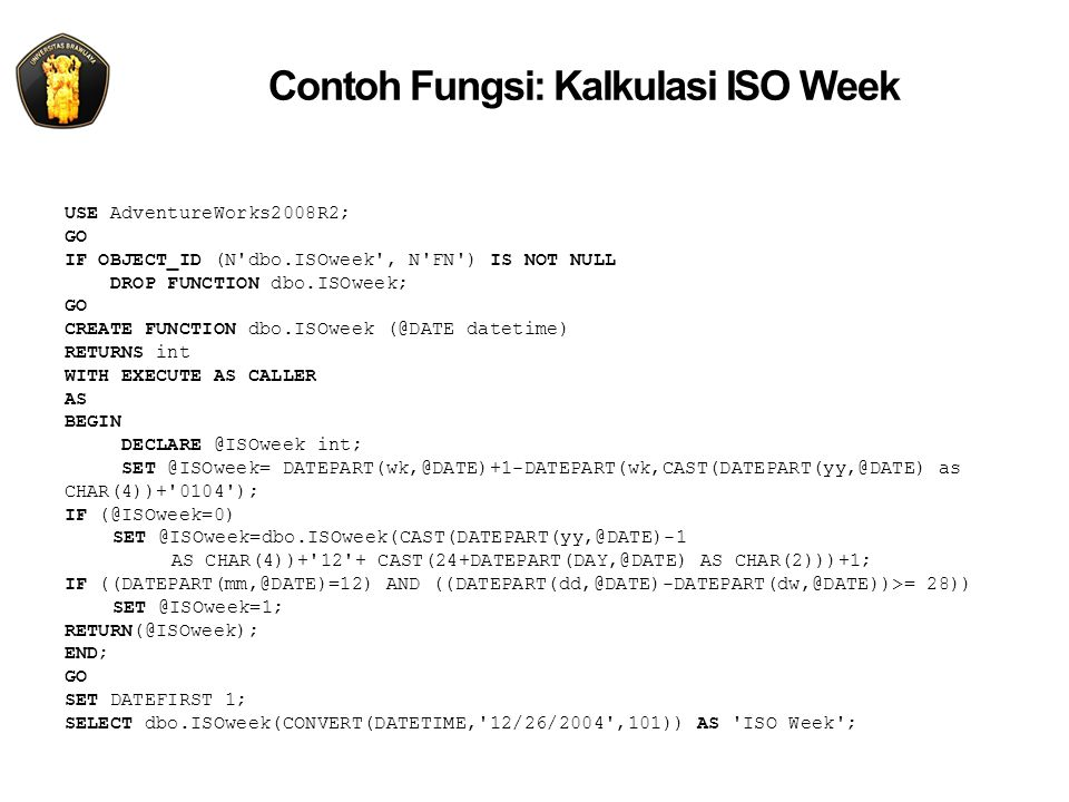 Contoh Fungsi: Kalkulasi ISO Week USE AdventureWorks2008R2; GO IF OBJECT_ID (N dbo.ISOweek , N FN ) IS NOT NULL DROP FUNCTION dbo.ISOweek; GO CREATE FUNCTION dbo.ISOweek (@DATE datetime) RETURNS int WITH EXECUTE AS CALLER AS BEGIN DECLARE @ISOweek int; SET @ISOweek= DATEPART(wk,@DATE)+1-DATEPART(wk,CAST(DATEPART(yy,@DATE) as CHAR(4))+ 0104 ); IF (@ISOweek=0) SET @ISOweek=dbo.ISOweek(CAST(DATEPART(yy,@DATE)-1 AS CHAR(4))+ 12 + CAST(24+DATEPART(DAY,@DATE) AS CHAR(2)))+1; IF ((DATEPART(mm,@DATE)=12) AND ((DATEPART(dd,@DATE)-DATEPART(dw,@DATE))>= 28)) SET @ISOweek=1; RETURN(@ISOweek); END; GO SET DATEFIRST 1; SELECT dbo.ISOweek(CONVERT(DATETIME, 12/26/2004 ,101)) AS ISO Week ;