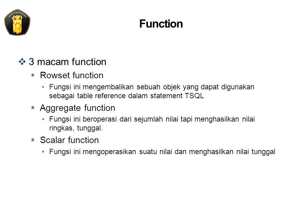 Function  3 macam function  Rowset function Fungsi ini mengembalikan sebuah objek yang dapat digunakan sebagai table reference dalam statement TSQL  Aggregate function Fungsi ini beroperasi dari sejumlah nilai tapi menghasilkan nilai ringkas, tunggal.