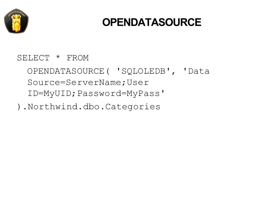 OPENDATASOURCE SELECT * FROM OPENDATASOURCE( 'SQLOLEDB', 'Data Source=ServerName;User ID=MyUID;Password=MyPass' ).Northwind.dbo.Categories