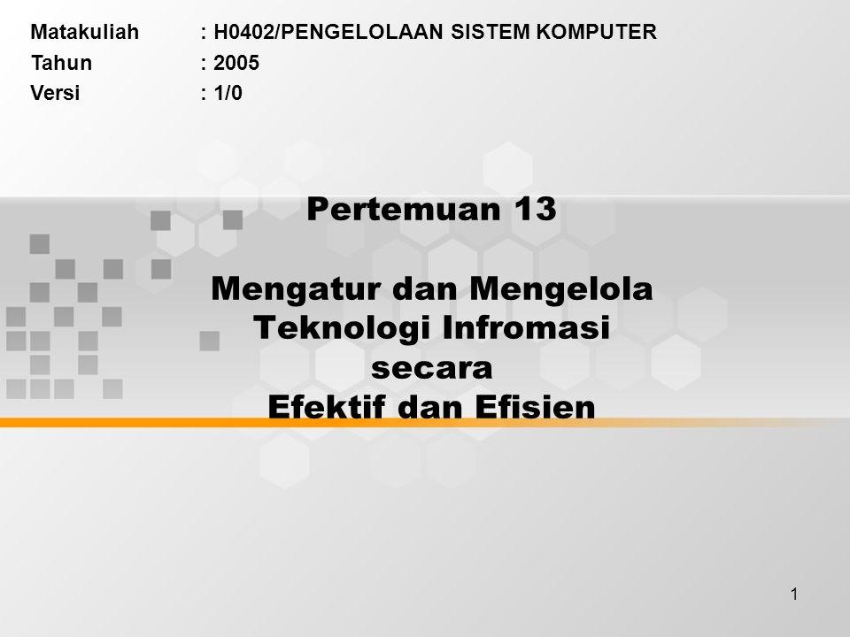 1 Pertemuan 13 Mengatur dan Mengelola Teknologi Infromasi secara Efektif dan Efisien Matakuliah: H0402/PENGELOLAAN SISTEM KOMPUTER Tahun: 2005 Versi: 1/0