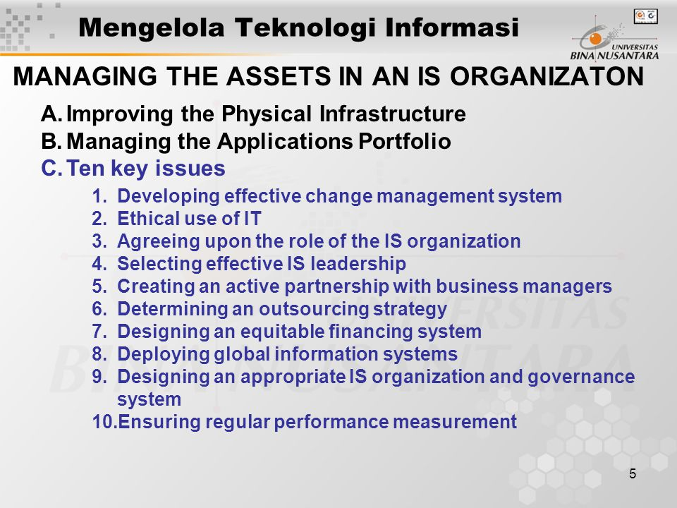 5 Mengelola Teknologi Informasi MANAGING THE ASSETS IN AN IS ORGANIZATON A.Improving the Physical Infrastructure B.Managing the Applications Portfolio C.Ten key issues 1.Developing effective change management system 2.Ethical use of IT 3.Agreeing upon the role of the IS organization 4.Selecting effective IS leadership 5.Creating an active partnership with business managers 6.Determining an outsourcing strategy 7.Designing an equitable financing system 8.Deploying global information systems 9.Designing an appropriate IS organization and governance system 10.Ensuring regular performance measurement