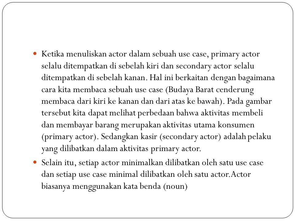 Ketika menuliskan actor dalam sebuah use case, primary actor selalu ditempatkan di sebelah kiri dan secondary actor selalu ditempatkan di sebelah kanan.