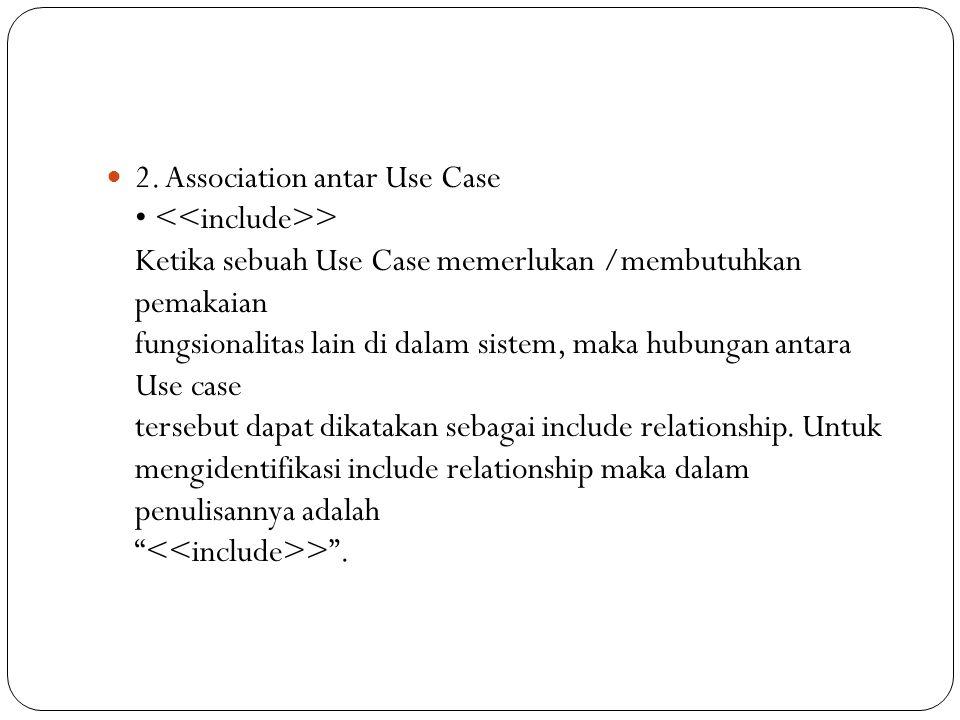 2. Association antar Use Case > Ketika sebuah Use Case memerlukan /membutuhkan pemakaian fungsionalitas lain di dalam sistem, maka hubungan antara Use