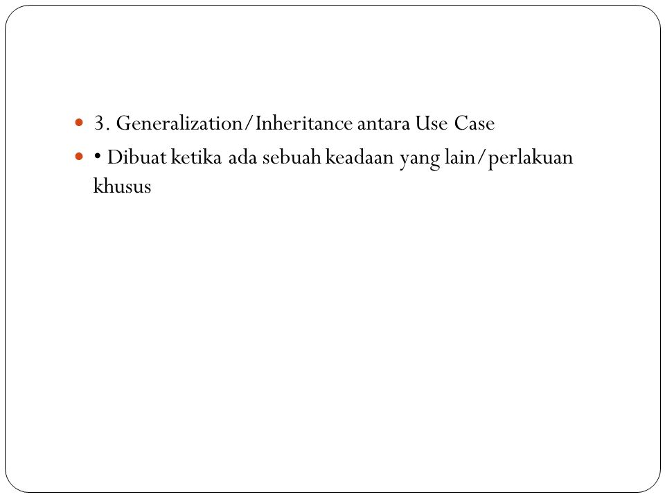 3. Generalization/Inheritance antara Use Case Dibuat ketika ada sebuah keadaan yang lain/perlakuan khusus