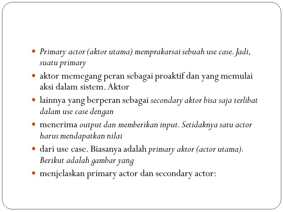 Primary actor (aktor utama) memprakarsai sebuah use case.