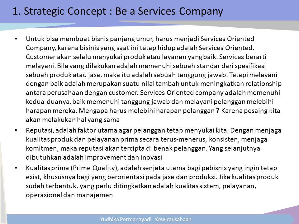 Yudhika Permanayadi - Kewirausahaan 1. Strategic Concept : Be a Services Company Untuk bisa membuat bisnis panjang umur, harus menjadi Services Orient