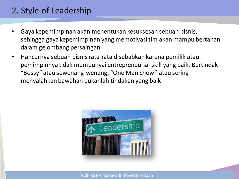 Yudhika Permanayadi - Kewirausahaan 2. Style of Leadership Gaya kepemimpinan akan menentukan kesuksesan sebuah bisnis, sehingga gaya kepemimpinan yang