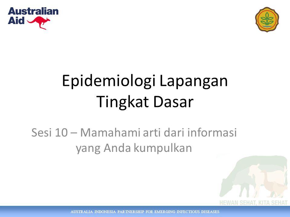 AUSTRALIA INDONESIA PARTNERSHIP FOR EMERGING INFECTIOUS DISEASES Epidemiologi Lapangan Tingkat Dasar Sesi 10 – Mamahami arti dari informasi yang Anda kumpulkan