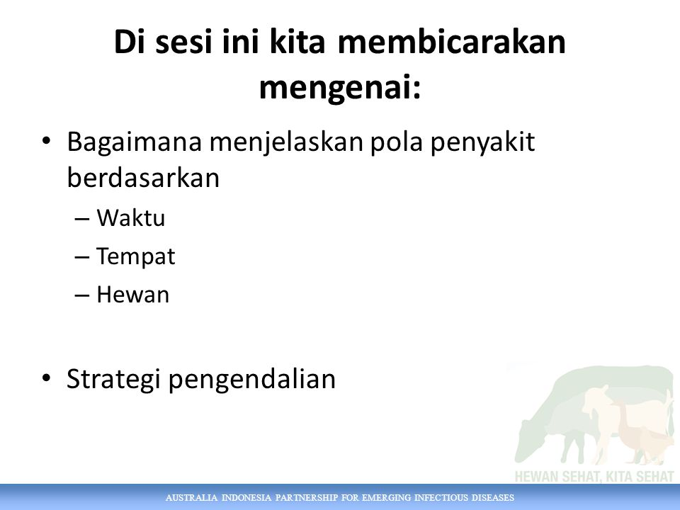 AUSTRALIA INDONESIA PARTNERSHIP FOR EMERGING INFECTIOUS DISEASES Di sesi ini kita membicarakan mengenai: Bagaimana menjelaskan pola penyakit berdasarkan – Waktu – Tempat – Hewan Strategi pengendalian