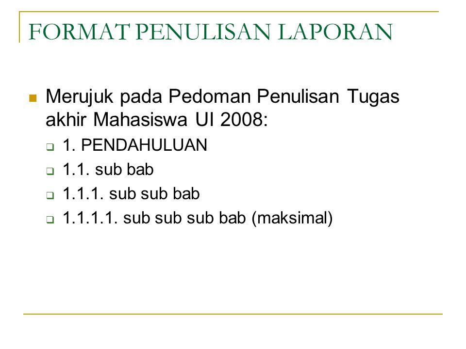FORMAT PENULISAN LAPORAN Merujuk pada Pedoman Penulisan Tugas akhir Mahasiswa UI 2008:  1.