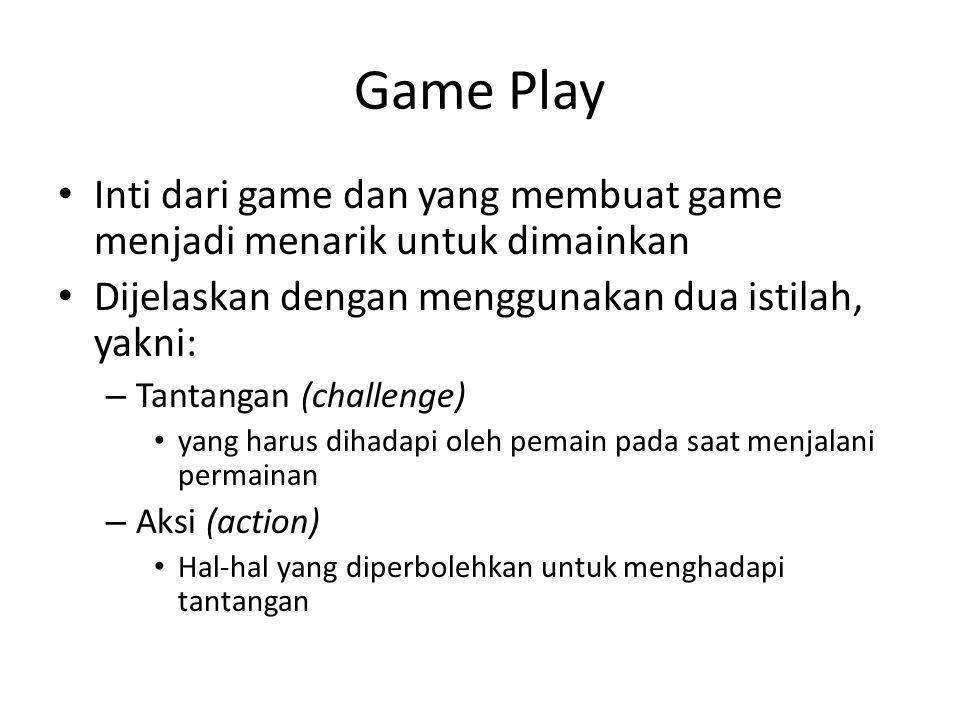 Game Play Inti dari game dan yang membuat game menjadi menarik untuk dimainkan Dijelaskan dengan menggunakan dua istilah, yakni: – Tantangan (challenge) yang harus dihadapi oleh pemain pada saat menjalani permainan – Aksi (action) Hal-hal yang diperbolehkan untuk menghadapi tantangan