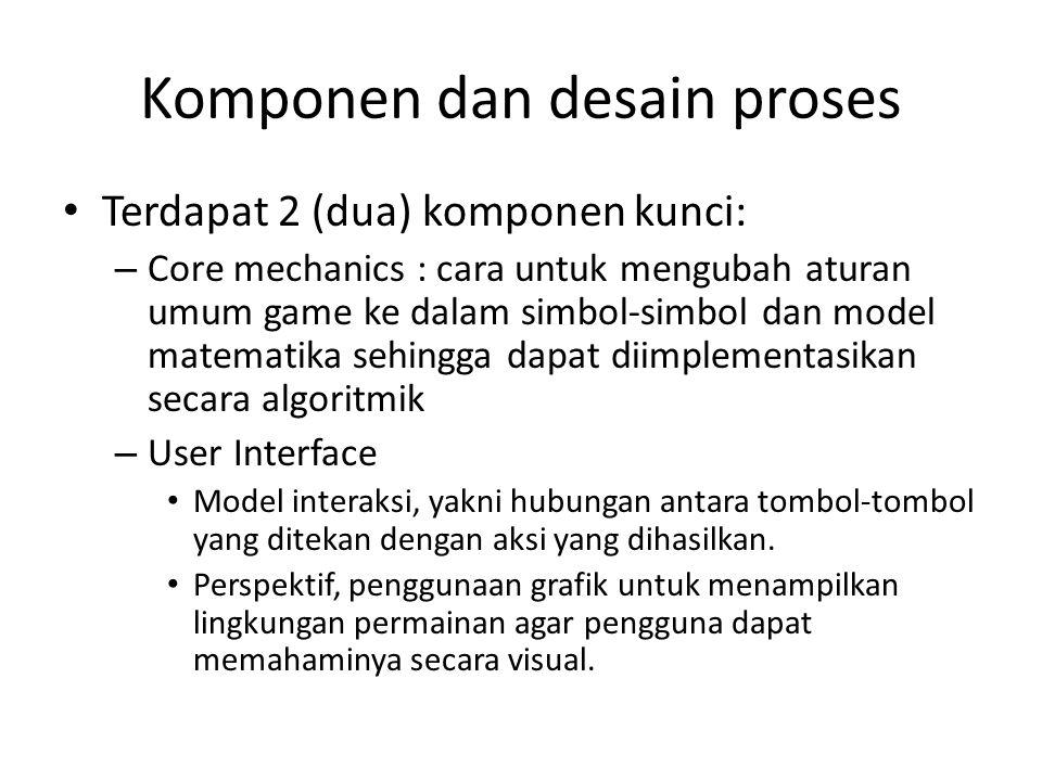 Komponen dan desain proses Terdapat 2 (dua) komponen kunci: – Core mechanics : cara untuk mengubah aturan umum game ke dalam simbol-simbol dan model matematika sehingga dapat diimplementasikan secara algoritmik – User Interface Model interaksi, yakni hubungan antara tombol-tombol yang ditekan dengan aksi yang dihasilkan.