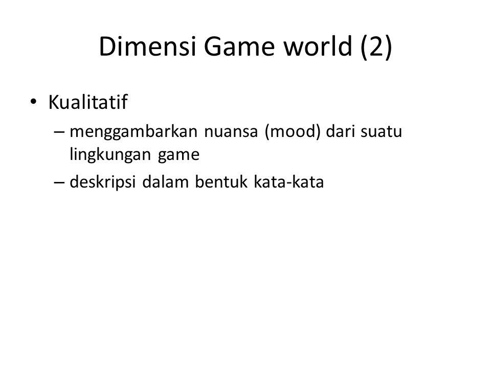 Dimensi Game world (2) Kualitatif – menggambarkan nuansa (mood) dari suatu lingkungan game – deskripsi dalam bentuk kata-kata