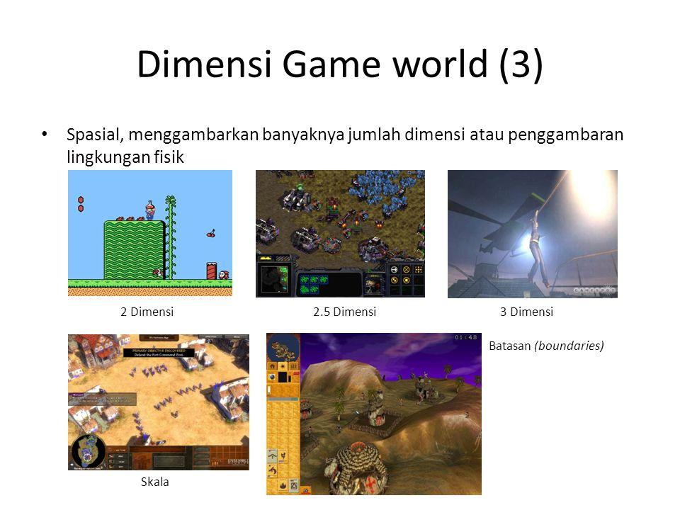 Dimensi Game world (3) Spasial, menggambarkan banyaknya jumlah dimensi atau penggambaran lingkungan fisik 2 Dimensi2.5 Dimensi3 Dimensi Skala Batasan (boundaries)
