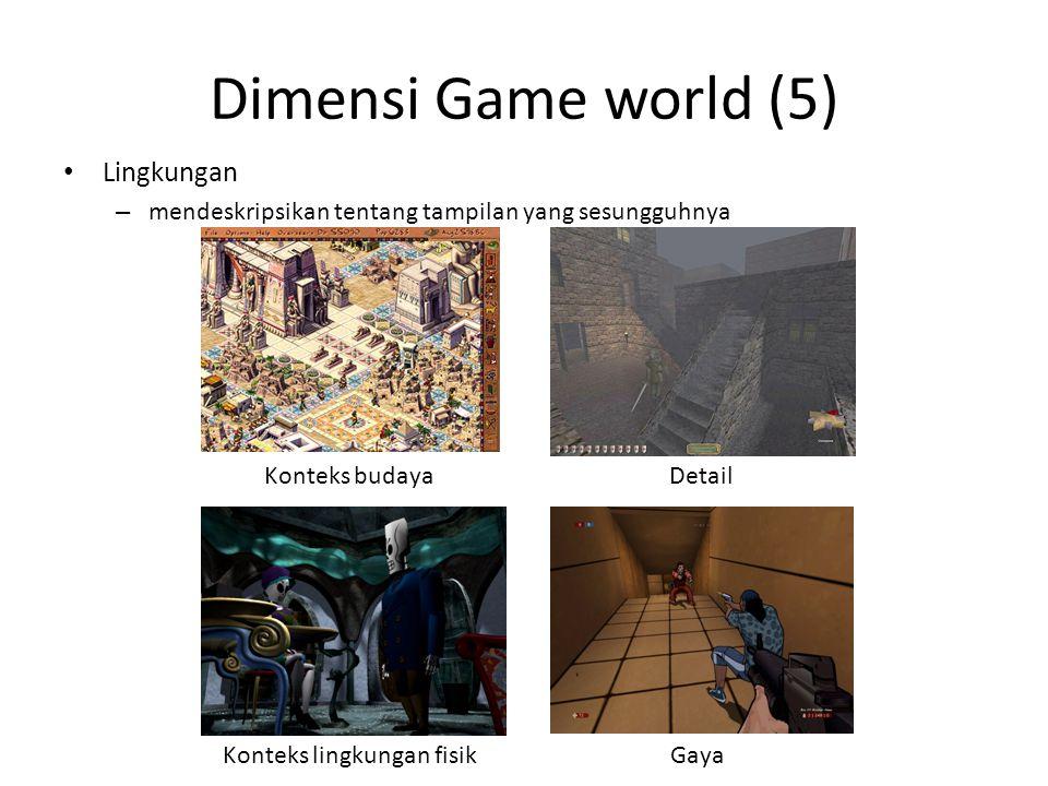 Dimensi Game world (5) Lingkungan – mendeskripsikan tentang tampilan yang sesungguhnya Konteks budaya Konteks lingkungan fisik Detail Gaya