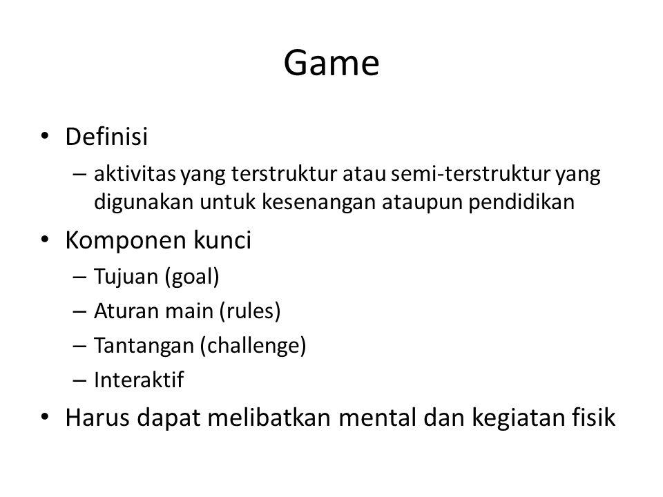 Game Definisi – aktivitas yang terstruktur atau semi-terstruktur yang digunakan untuk kesenangan ataupun pendidikan Komponen kunci – Tujuan (goal) – Aturan main (rules) – Tantangan (challenge) – Interaktif Harus dapat melibatkan mental dan kegiatan fisik