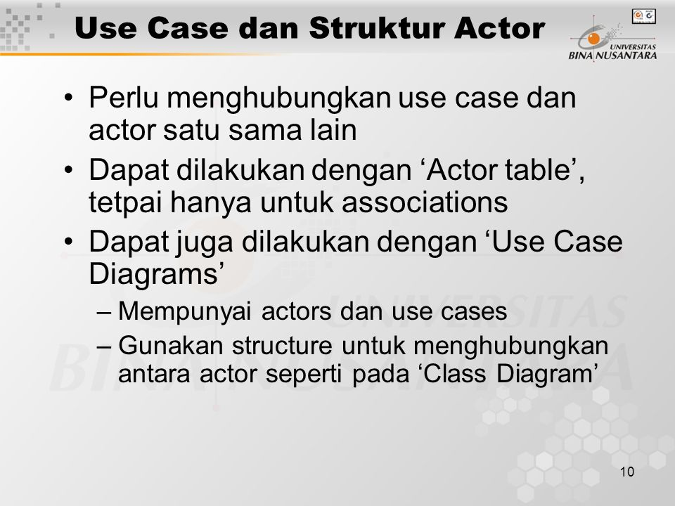 10 Use Case dan Struktur Actor Perlu menghubungkan use case dan actor satu sama lain Dapat dilakukan dengan 'Actor table', tetpai hanya untuk associat