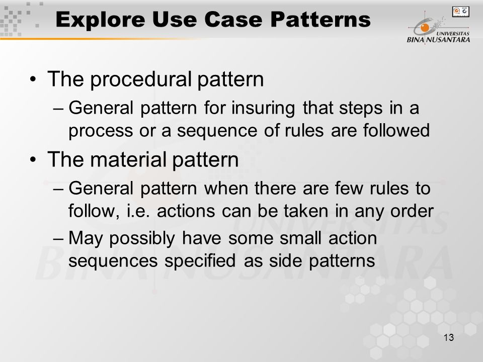 13 Explore Use Case Patterns The procedural pattern –General pattern for insuring that steps in a process or a sequence of rules are followed The material pattern –General pattern when there are few rules to follow, i.e.