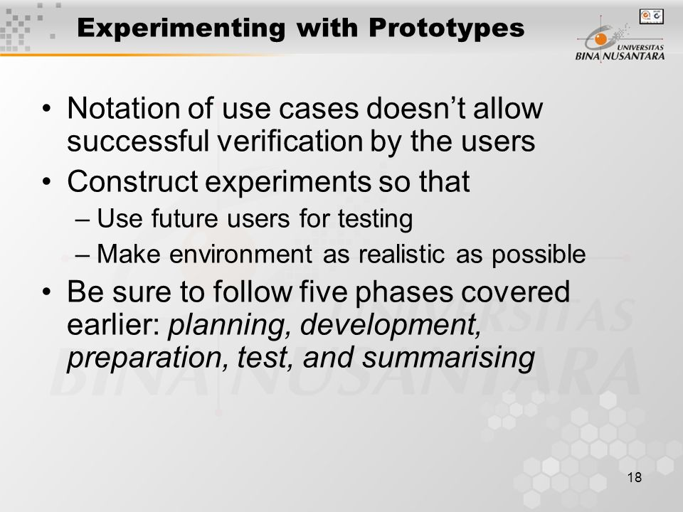 18 Experimenting with Prototypes Notation of use cases doesn't allow successful verification by the users Construct experiments so that –Use future users for testing –Make environment as realistic as possible Be sure to follow five phases covered earlier: planning, development, preparation, test, and summarising