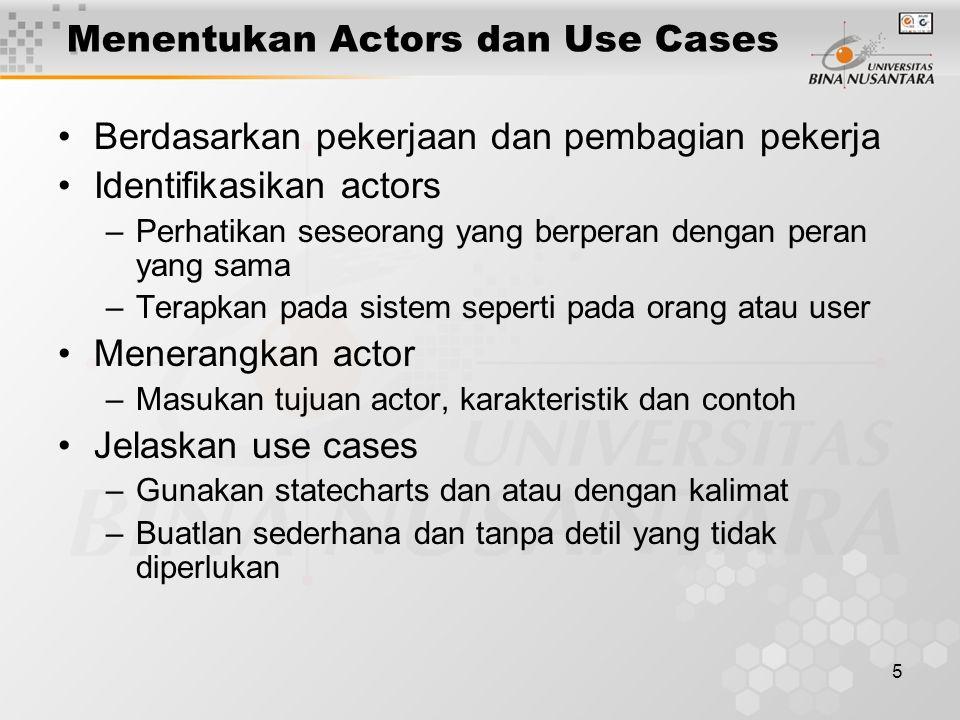 5 Menentukan Actors dan Use Cases Berdasarkan pekerjaan dan pembagian pekerja Identifikasikan actors –Perhatikan seseorang yang berperan dengan peran