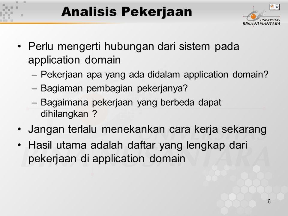 6 Analisis Pekerjaan Perlu mengerti hubungan dari sistem pada application domain –Pekerjaan apa yang ada didalam application domain? –Bagiaman pembagi