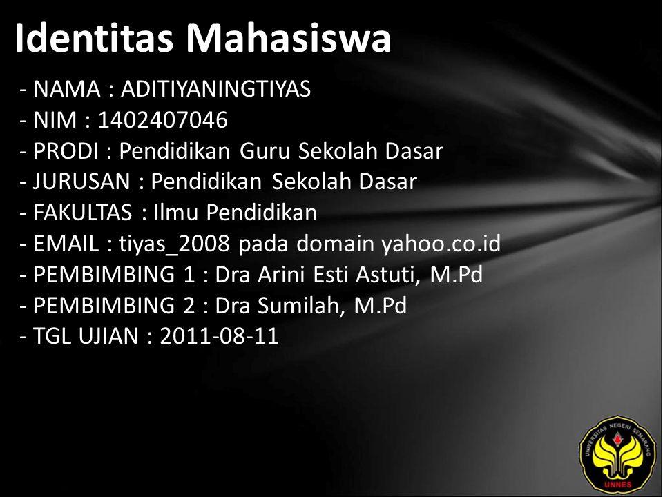 Identitas Mahasiswa - NAMA : ADITIYANINGTIYAS - NIM : 1402407046 - PRODI : Pendidikan Guru Sekolah Dasar - JURUSAN : Pendidikan Sekolah Dasar - FAKULTAS : Ilmu Pendidikan - EMAIL : tiyas_2008 pada domain yahoo.co.id - PEMBIMBING 1 : Dra Arini Esti Astuti, M.Pd - PEMBIMBING 2 : Dra Sumilah, M.Pd - TGL UJIAN : 2011-08-11