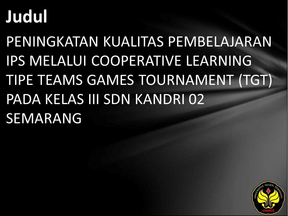 Judul PENINGKATAN KUALITAS PEMBELAJARAN IPS MELALUI COOPERATIVE LEARNING TIPE TEAMS GAMES TOURNAMENT (TGT) PADA KELAS III SDN KANDRI 02 SEMARANG