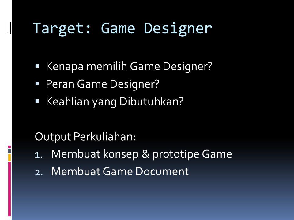 Target: Game Designer  Kenapa memilih Game Designer?  Peran Game Designer?  Keahlian yang Dibutuhkan? Output Perkuliahan: 1. Membuat konsep & proto