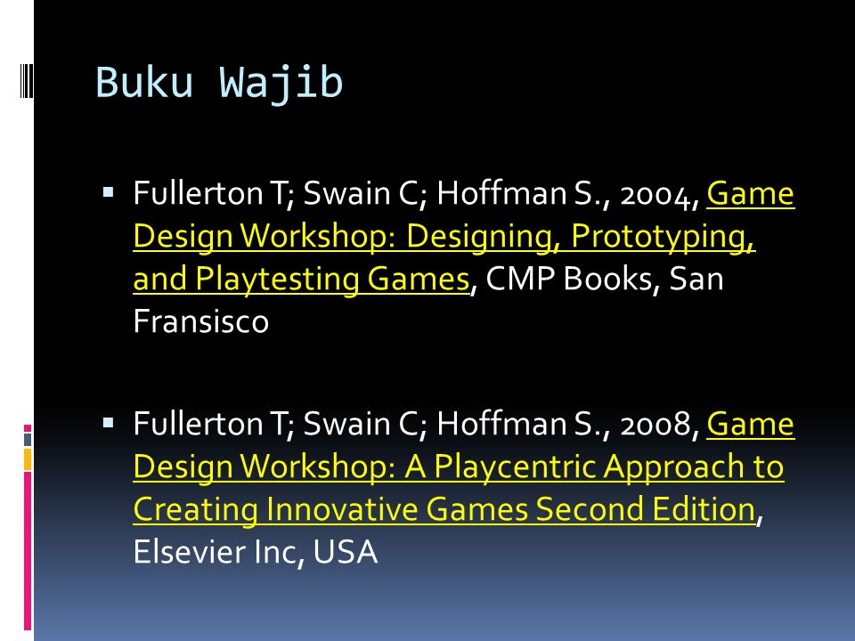 Buku Wajib  Fullerton T; Swain C; Hoffman S., 2004, Game Design Workshop: Designing, Prototyping, and Playtesting Games, CMP Books, San Fransisco  F