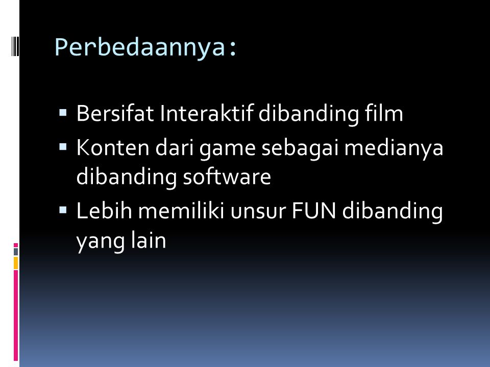 Perbedaannya:  Bersifat Interaktif dibanding film  Konten dari game sebagai medianya dibanding software  Lebih memiliki unsur FUN dibanding yang la