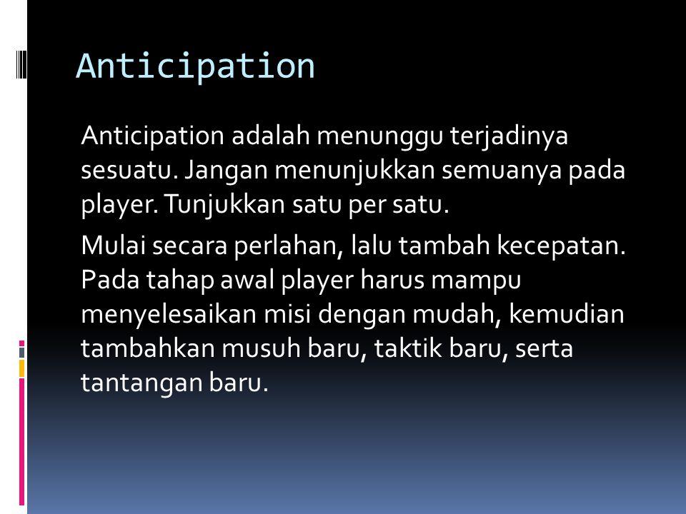 Anticipation Anticipation adalah menunggu terjadinya sesuatu. Jangan menunjukkan semuanya pada player. Tunjukkan satu per satu. Mulai secara perlahan,