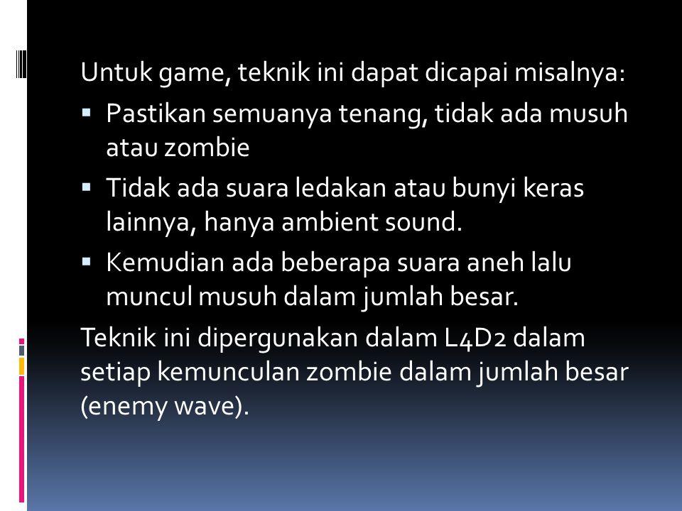 Untuk game, teknik ini dapat dicapai misalnya:  Pastikan semuanya tenang, tidak ada musuh atau zombie  Tidak ada suara ledakan atau bunyi keras lainnya, hanya ambient sound.