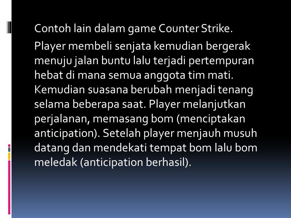 Contoh lain dalam game Counter Strike. Player membeli senjata kemudian bergerak menuju jalan buntu lalu terjadi pertempuran hebat di mana semua anggot