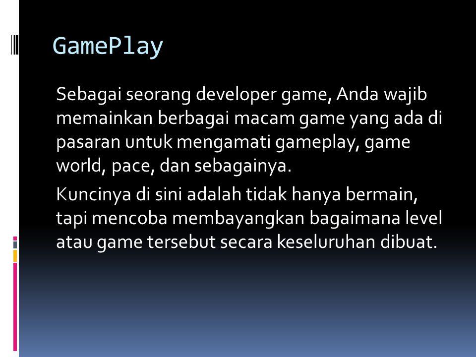 GamePlay Sebagai seorang developer game, Anda wajib memainkan berbagai macam game yang ada di pasaran untuk mengamati gameplay, game world, pace, dan sebagainya.