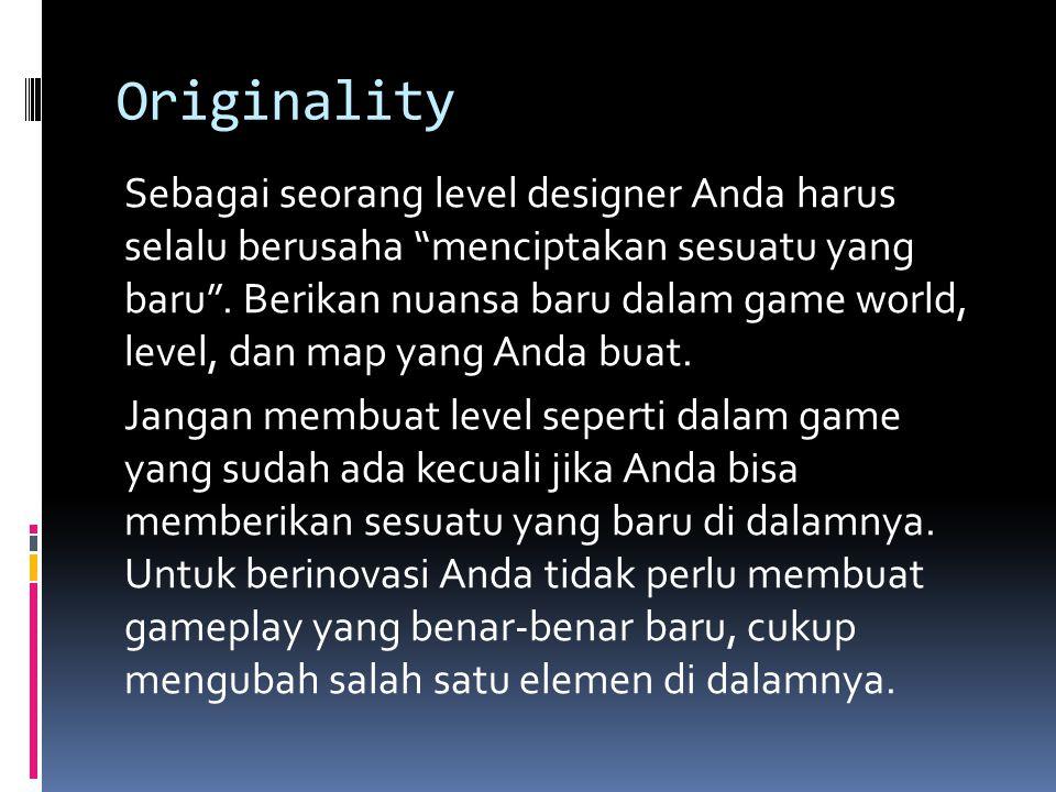 Originality Sebagai seorang level designer Anda harus selalu berusaha menciptakan sesuatu yang baru .