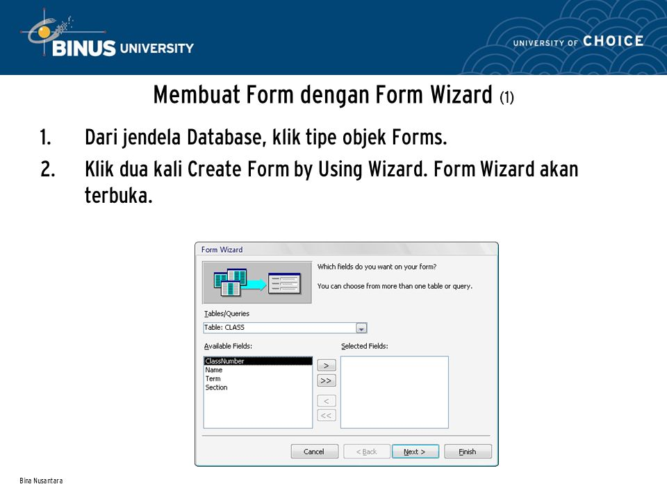Bina Nusantara Membuat Form dengan Form Wizard (1) 1. Dari jendela Database, klik tipe objek Forms. 2. Klik dua kali Create Form by Using Wizard. Form
