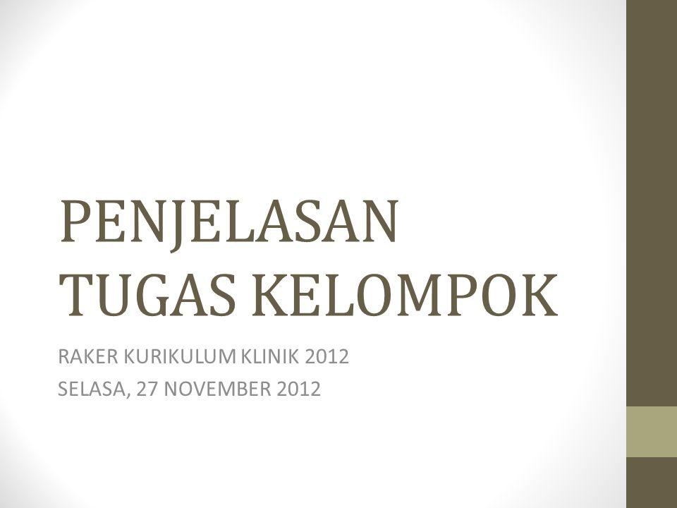 PENJELASAN TUGAS KELOMPOK RAKER KURIKULUM KLINIK 2012 SELASA, 27 NOVEMBER 2012