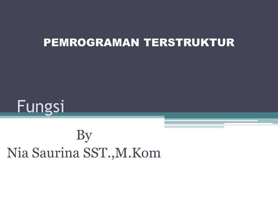 Fungsi By Nia Saurina SST.,M.Kom PEMROGRAMAN TERSTRUKTUR