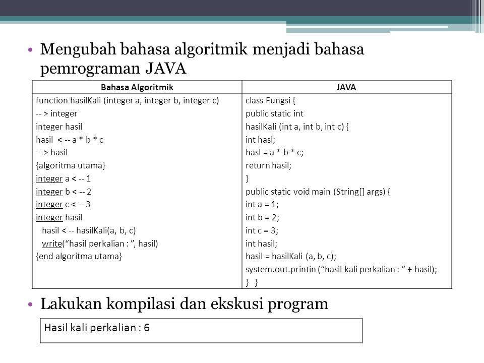 Mengubah bahasa algoritmik menjadi bahasa pemrograman JAVA Lakukan kompilasi dan ekskusi program Bahasa AlgoritmikJAVA function hasilKali (integer a,