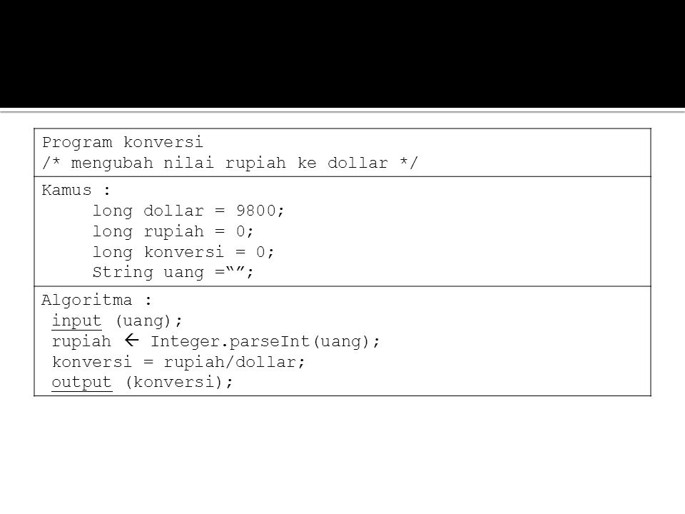 Program konversi /* mengubah nilai rupiah ke dollar */ Kamus : long dollar = 9800; long rupiah = 0; long konversi = 0; String uang = ; Algoritma : input (uang); rupiah  Integer.parseInt(uang); konversi = rupiah/dollar; output (konversi);