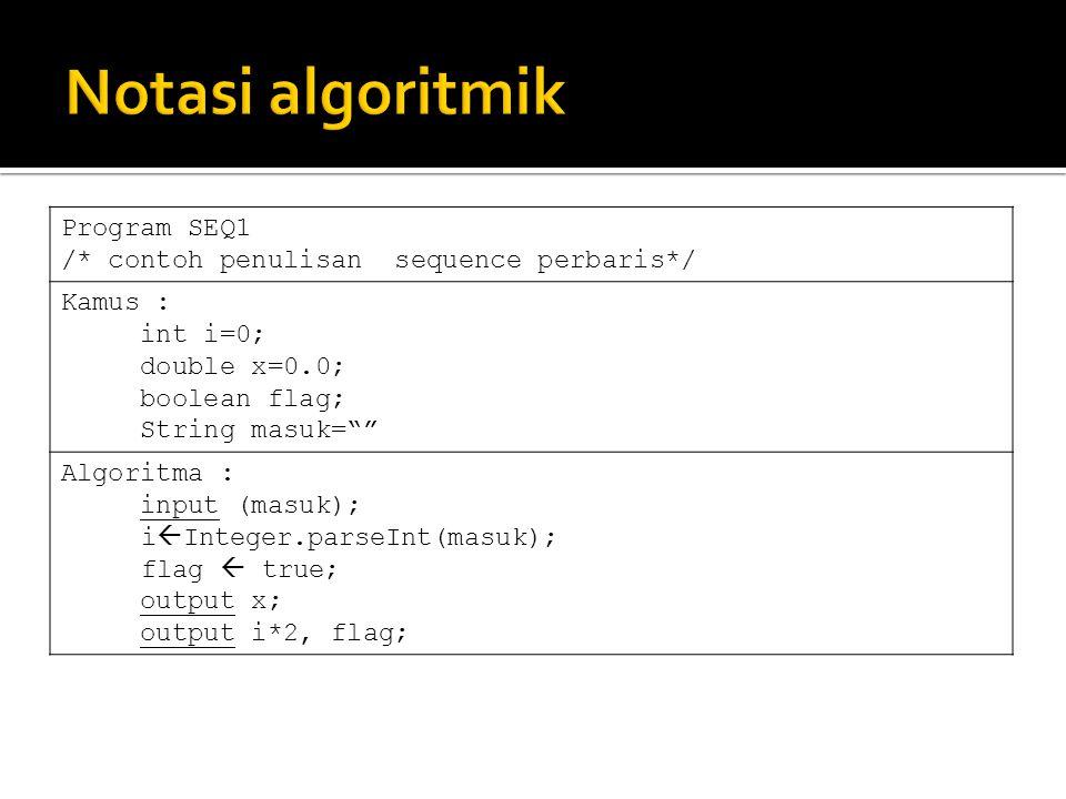 Program SEQ2 /* contoh penulisan sequence ke samping*/ Kamus : int i=0; double x=0.0; boolean flag; String masuk= Algoritma : input (masuk); i  Integer.parseInt(masuk); flag  true; output x; output i*2, flag;