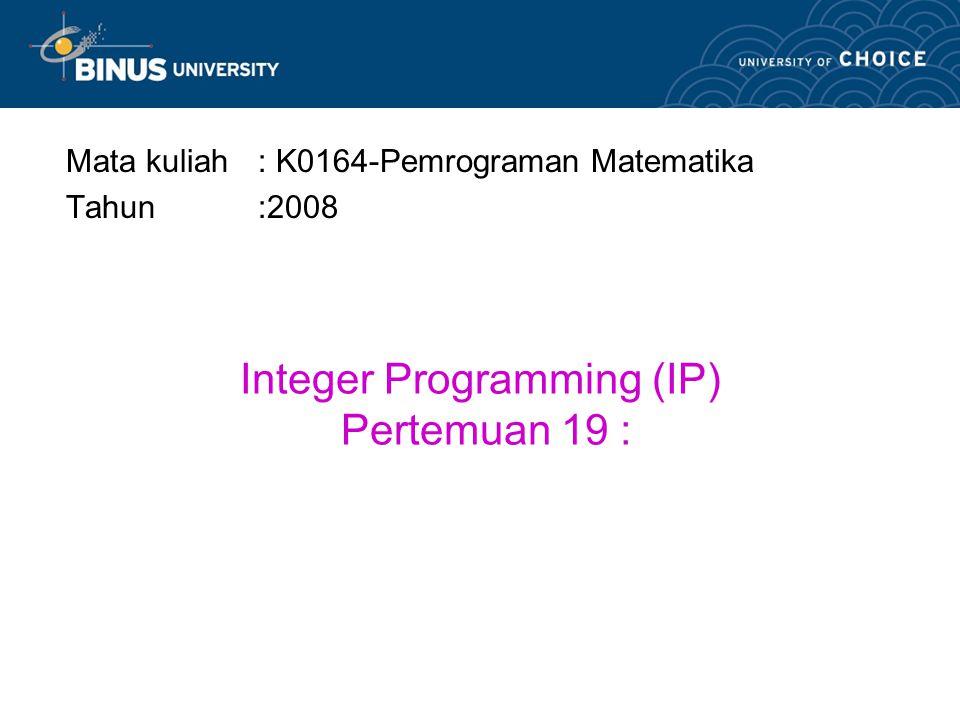 Integer Programming (IP) Pertemuan 19 : Mata kuliah: K0164-Pemrograman Matematika Tahun:2008